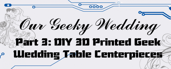 Our Geeky Wedding – DIY 3D Printed Geek Wedding Table Centerpieces