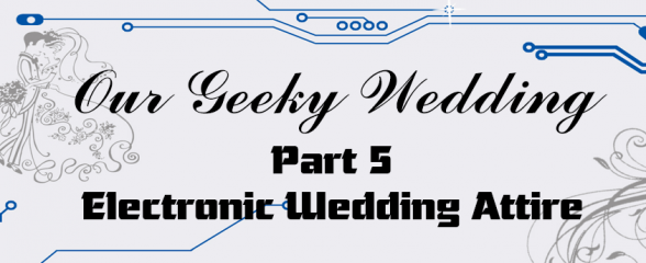 Our Geeky Wedding – Electronic Wedding Attire